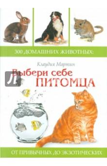 Купить Мартин Клаудия: Выбери себе питомца. 300 домашних животных. От привычных до экзотических ISBN: 978-5-222-17690-0