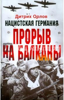 Нацистская Германия: прорыв на Балканы - Дитрих Орлов