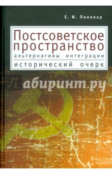 Постсоветское пространство: альтернативы интеграции. Исторический очерк - Ефим Пивовар