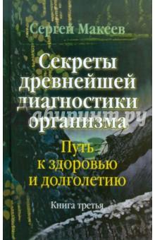 Секреты древнейшей диагностики организма: Путь к здоровью и долголетию. Книга третья - Сергей Макеев