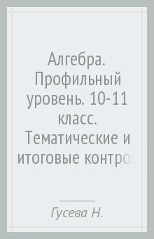 Алгебра. Профильный уровень. 10-11 класс. Тематические и итоговые контрольные работы. ФГОС - Гусева, Ионова, Федотова, Шуваева