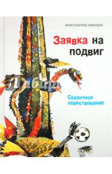 Заявка на подвиг: Сказочное повествование - Константин Арбенин