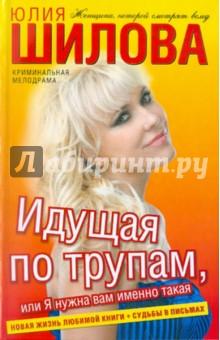 Идущая по трупам, или Я нужна вам именно такая! - Юлия Шилова