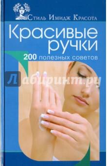 Красивые ручки. 200 полезных советов - Анна Гаврилова