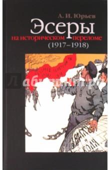 Эсеры на историческом переломе (1917-1918) - Александр Юрьев