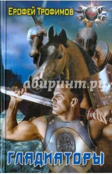 Гладиаторы - Ерофей Трофимов