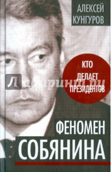 Феномен Собянина. Кто делает президентов - Алексей Кунгуров