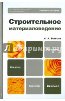 Строительное материаловедение. Учебное пособие для бакалавров - Игорь Рыбьев