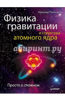 Физика гравитации и структура атомного ядра. Просто о сложном - Николай Паленко