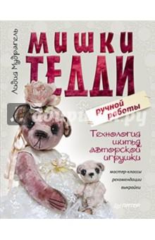 Мишки Тедди ручной работы: технология шитья авторской игрушки. Мастер-классы, рекомендации, выкройки - Лидия Мудрагель