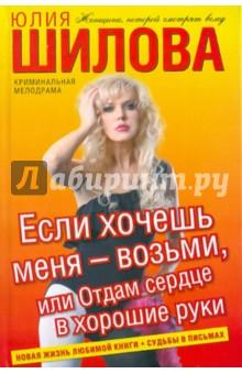 Купить Юлия Шилова: Если хочешь меня - возьми, или Отдам сердце в хорошие руки ISBN: 978-5-17-075254-6