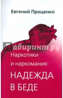 Евгений Проценко. Наркотики и наркомания: надежда в беде. Издательство: Триада, 2006 г.