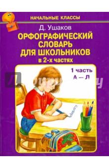 Орфографический словарь для школьников в 2-х частях. Часть 1 (А-Л) - Д. Ушаков