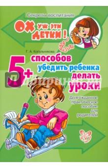 5 способов убедить ребенка делать уроки: Долгожданное практическое пособие для родителей - Галина Косульникова