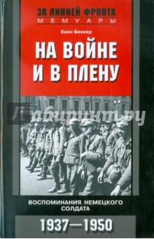 На войне и в плену. Воспоминания немецкого солдата. 1937-1950 - Ханс Беккер