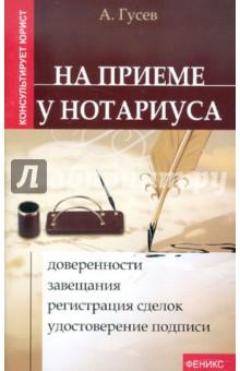 На приеме у нотариуса. Доверенности, завещания, регистрация сделок, удостоверение подписи - Антон Гусев