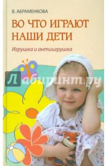 Во что играют наши дети. Игрушка и антиигрушка - Вера Абраменкова