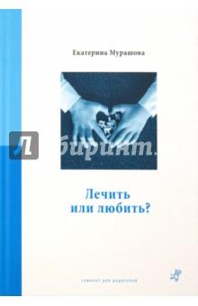 Екатерина Мурашова - Лечить или любить? обложка книги
