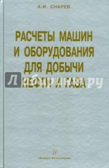 Расчеты машин и оборудований для добычи нефти и газа. Учебно-практическое пособие - Анатолий Снарев