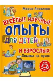 Веселые научные опыты для детей и взрослых. Опыты на кухне - Мария Яковлева