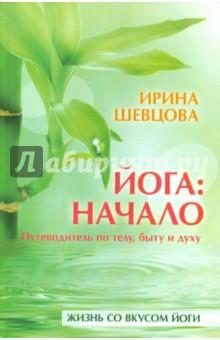 Йога: начало. Путеводитель по телу, быту и духу - Ирина Шевцова