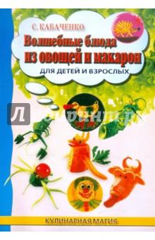 Купить Сергей Кабаченко: Волшебные блюда из овощей и макарон для детей ISBN: 978-5-222-19472-0
