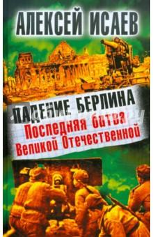 Падение Берлина. Последняя битва Великой Отечественной - Алексей Исаев