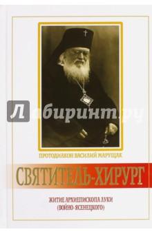 Купить Василий Протодиакон: Святитель-хирург. Житие архиепископа Луки (Войно-Ясенецкого)