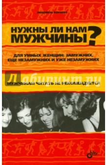 Нужны ли нам мужчины? Для умных женщин: замужних, еще незамужних и уже незамужних - Людмила Корнева
