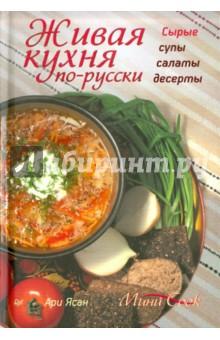 Живая кухня по-русски. Сырые супы, салаты, десерты - Ясан Ари