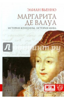 Маргарита де Валуа: история женщины, история мифа - Элиан Вьенно