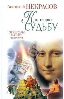 Кто творит судьбу. Эгрегоры в жизни человека - Анатолий Некрасов