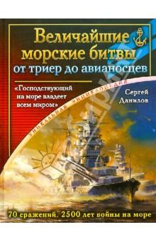 Величайшие морские битвы - от триер до авианосцев. Господствующий на море владеет всем миром - Сергей Данилов