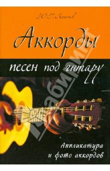 Аккорды песен под гитару. Аппликатура и фото аккордов - Юрий Лихачев