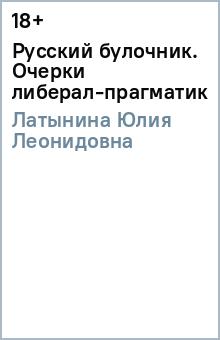 Русский булочник. Очерки либерал-прагматика - Юлия Латынина