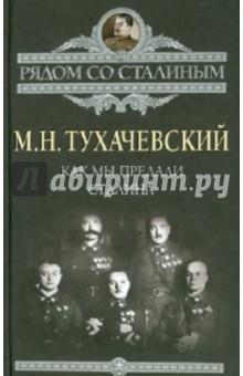 Как мы предали Сталина - Михаил Тухачевский