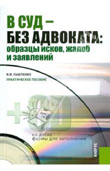 В суд - без адвоката: образцы исков, жалоб и заявлений: практическое пособие (+CD) - Валерия Павленко