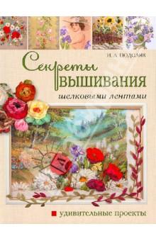 Секреты вышивания шелковыми лентами: Удивительные проекты - Ирина Подоляк