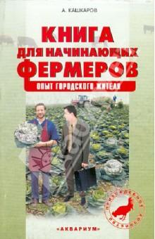 Книга для начинающих фермеров. Опыт городского жителя - Андрей Кашкаров