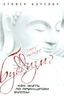 Что такое буддизм? Как жить по принципам Будды - Стивен Бэчелор