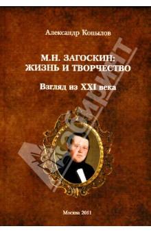 М. Н. Загоскин. Жизнь и творчество. Взгляд из XXI века - Александр Копылов