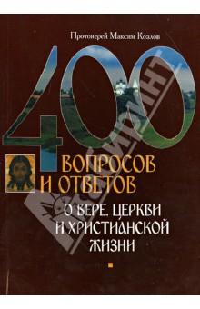 400 вопросов и ответов о вере, церкви и христианской жизни - Максим Протоиерей