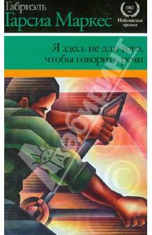 Габриэль Гарсиа Маркес. Я здесь не для того, чтобы говорить речи. Издательство: Астрель, 2013 г.