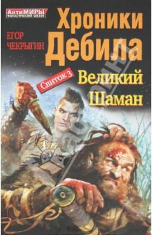 Хроники Дебила. Свиток 3. Великий Шаман - Егор Чекрыгин