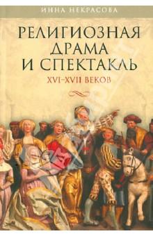 Религиозная драма и спектакль XVI-XVII веков - Инна Некрасова