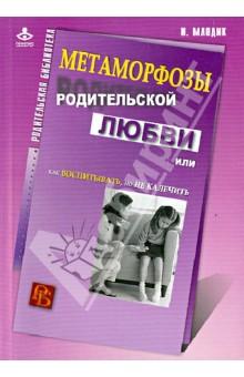 Ирина Млодик - Метаморфозы родительской любви, или Как воспитывать, но не калечить обложка книги