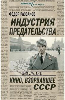 Индустрия предательства, или Кино, взорвавшее СССР - Федор Раззаков
