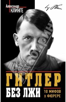 Гитлер без лжи. 10 мифов о фюрере - Александр Клинге