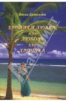 Хроники любви, или Любовь как хроника - Ольга Ермолова
