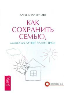 Как сохранить семью, или Когда лучше развестись - Александр Кичаев